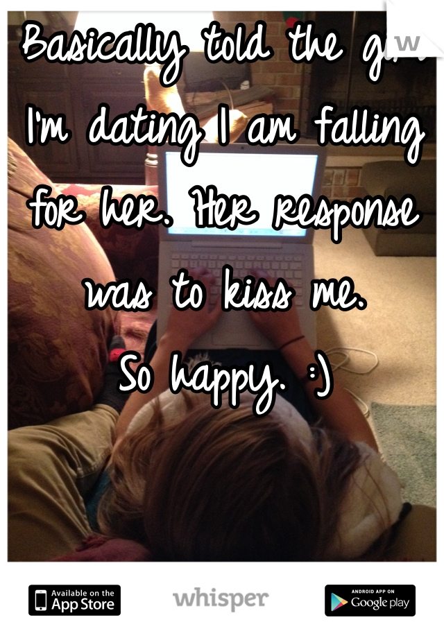 Basically told the girl I'm dating I am falling for her. Her response was to kiss me.  So happy. :)