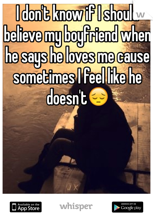 I don't know if I should  believe my boyfriend when he says he loves me cause sometimes I feel like he doesn't😔