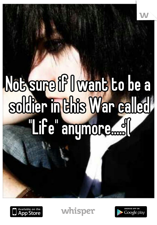 """Not sure if I want to be a soldier in this War called """"Life"""" anymore....:'("""