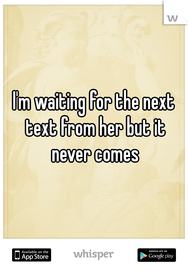 I'm waiting for the next text from her but it never comes
