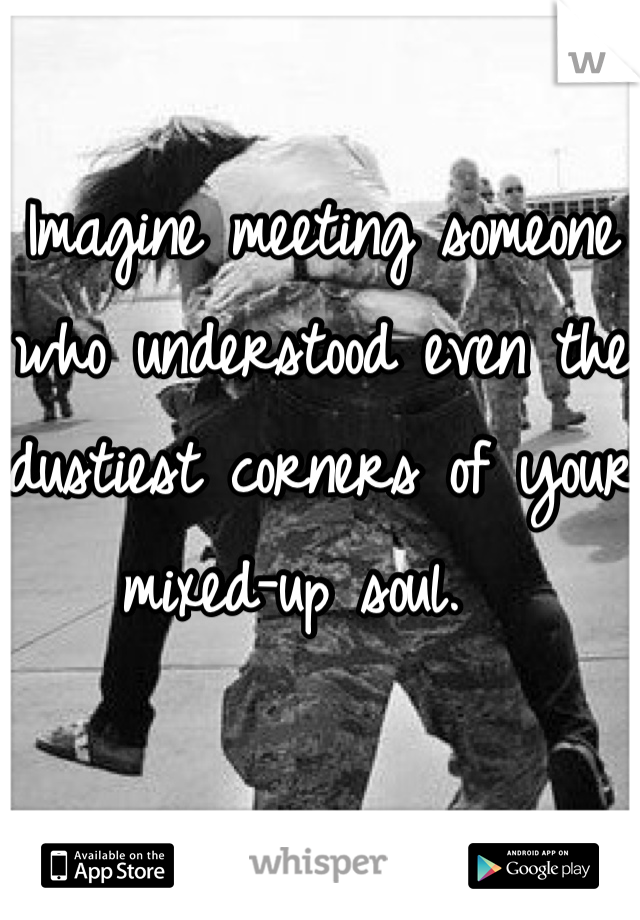 Imagine meeting someone who understood even the dustiest corners of your mixed-up soul.