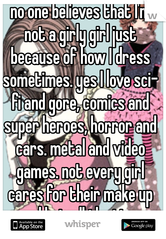 no one believes that I'm not a girly girl just because of how I dress sometimes. yes I love sci-fi and gore, comics and super heroes, horror and cars. metal and video games. not every girl cares for their make up and hair all the time