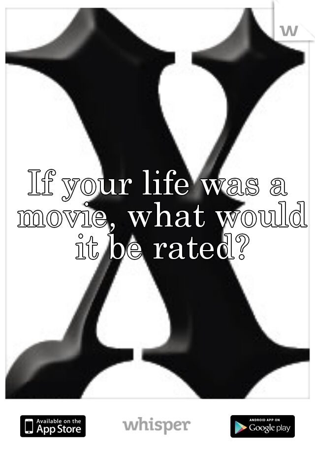 If your life was a movie, what would it be rated?