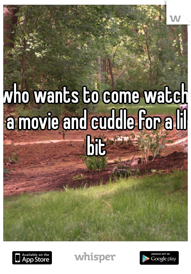 who wants to come watch a movie and cuddle for a lil bit
