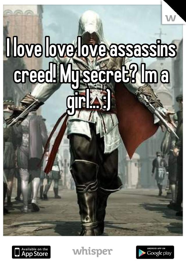 I love love love assassins creed! My secret? Im a girl... :)