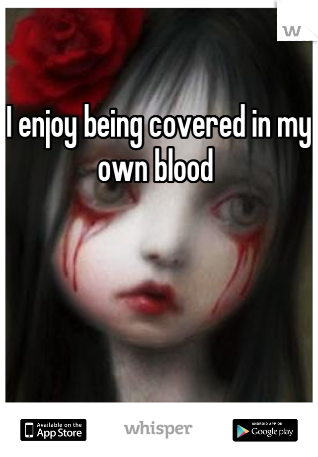 I enjoy being covered in my own blood