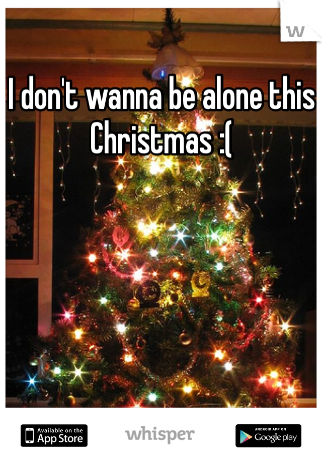 I don't wanna be alone this Christmas :(
