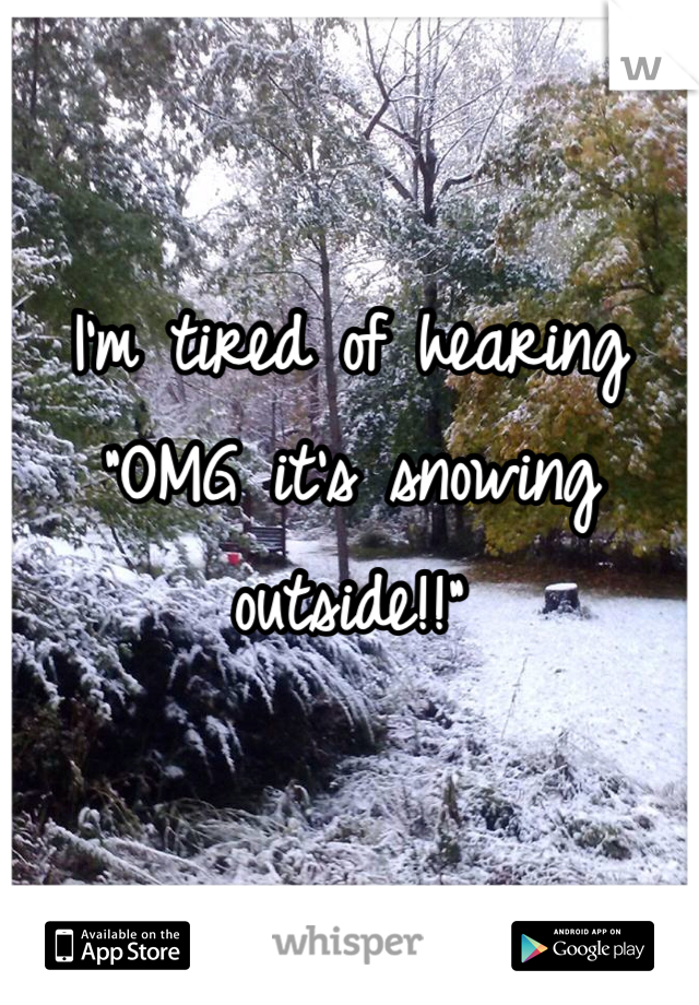 "I'm tired of hearing ""OMG it's snowing outside!!"""