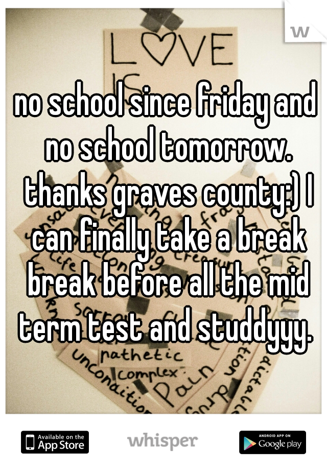 no school since friday and no school tomorrow. thanks graves county:) I can finally take a break break before all the mid term test and studdyyy.