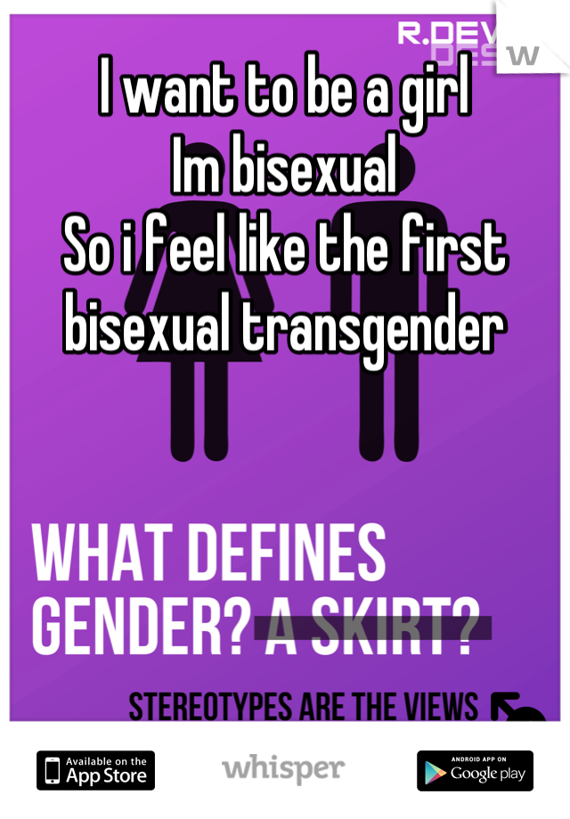 I want to be a girl  Im bisexual  So i feel like the first bisexual transgender