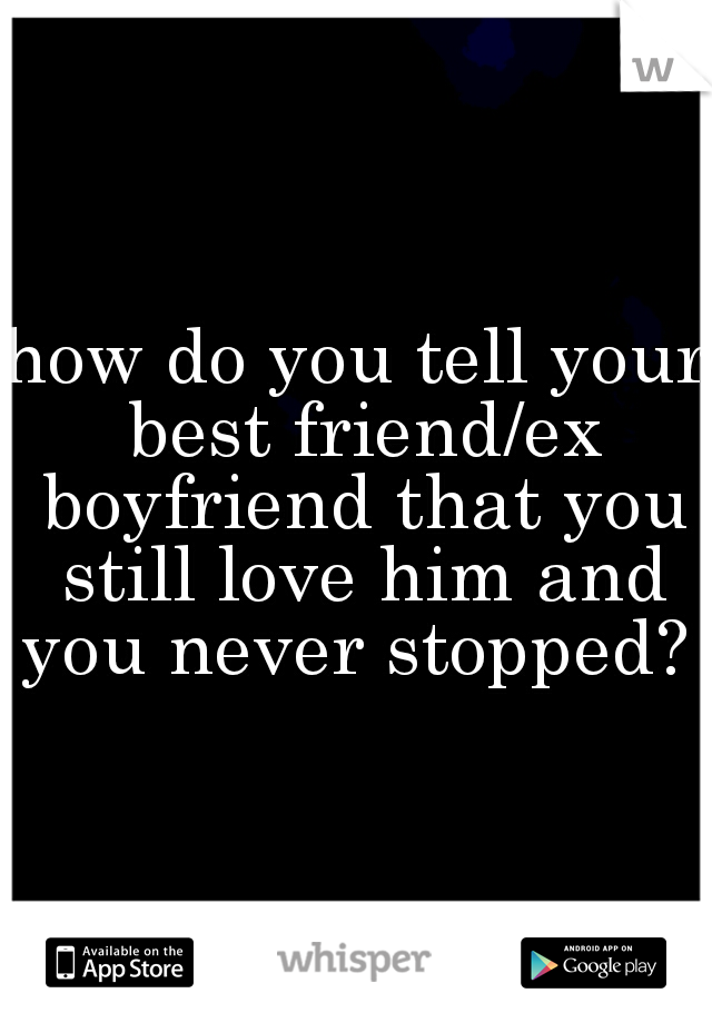 how do you tell your best friend/ex boyfriend that you still love him and you never stopped?