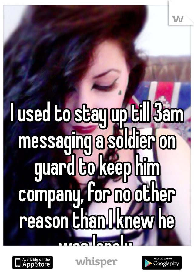 I used to stay up till 3am messaging a soldier on guard to keep him company, for no other reason than I knew he was lonely.