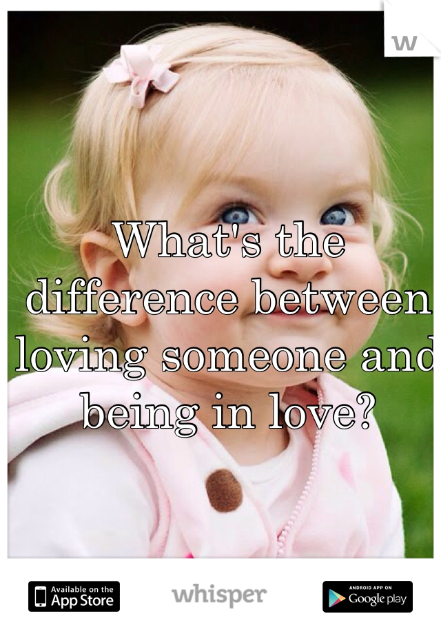 What's the difference between loving someone and being in love?