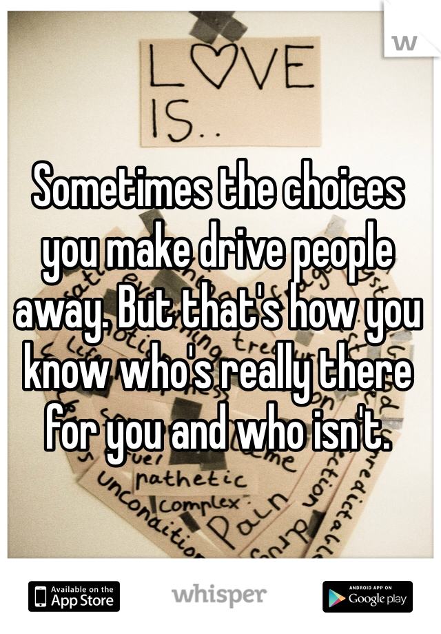 Sometimes the choices you make drive people away. But that's how you know who's really there for you and who isn't.