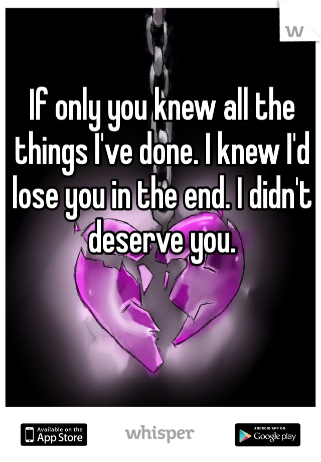 If only you knew all the things I've done. I knew I'd lose you in the end. I didn't deserve you.