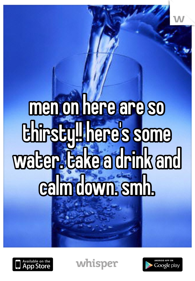 men on here are so thirsty!! here's some water. take a drink and calm down. smh.