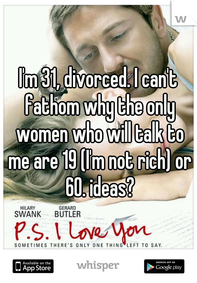 I'm 31, divorced. I can't fathom why the only women who will talk to me are 19 (I'm not rich) or 60. ideas?