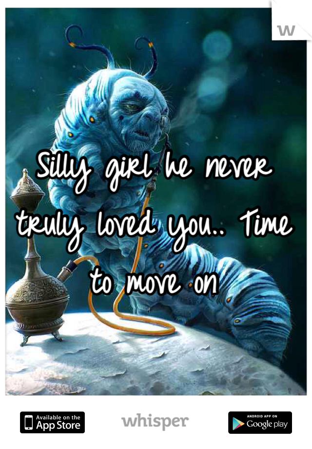 Silly girl he never truly loved you.. Time to move on