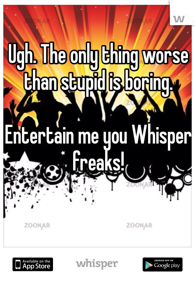 Ugh. The only thing worse than stupid is boring.   Entertain me you Whisper freaks!