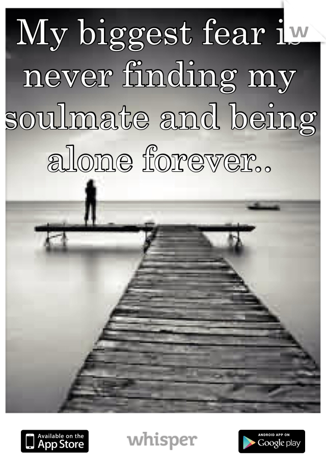 My biggest fear is never finding my soulmate and being alone forever..