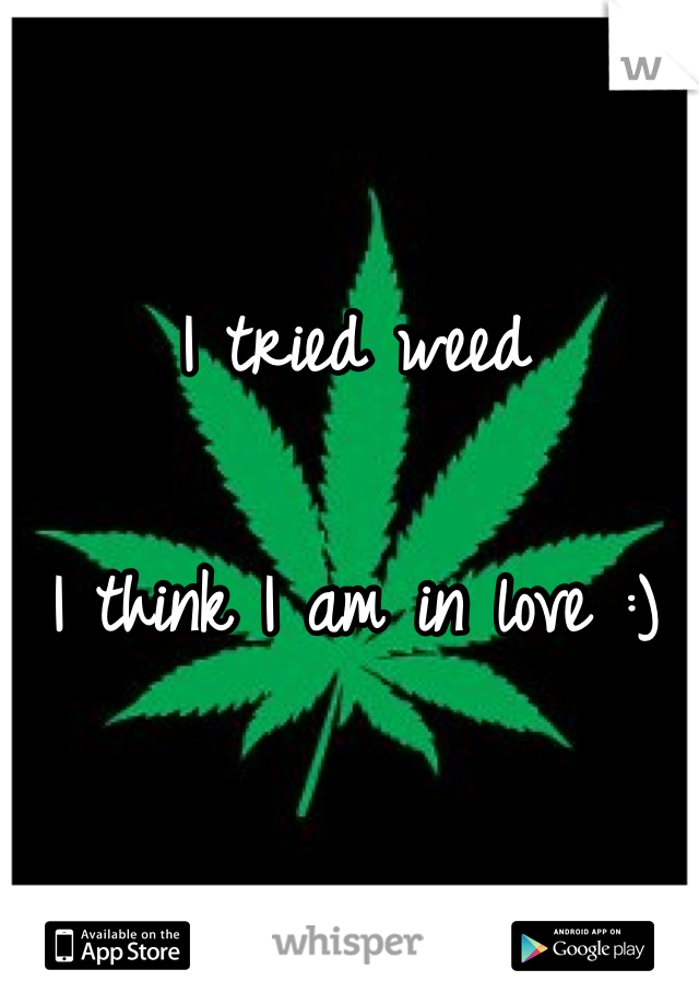I tried weed  I think I am in love :)