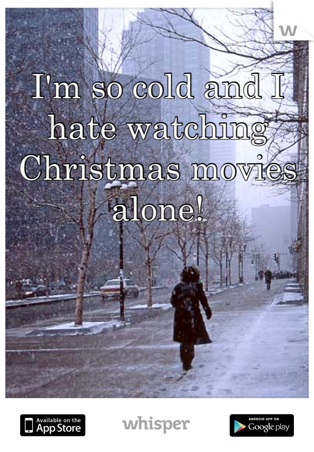 I'm so cold and I hate watching Christmas movies alone!