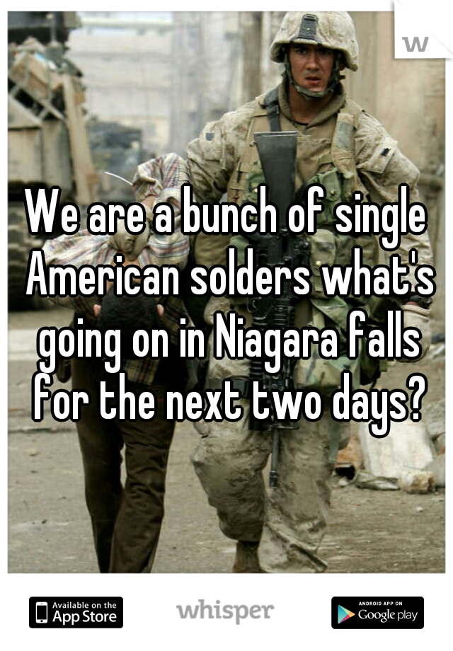 We are a bunch of single American solders what's going on in Niagara falls for the next two days?
