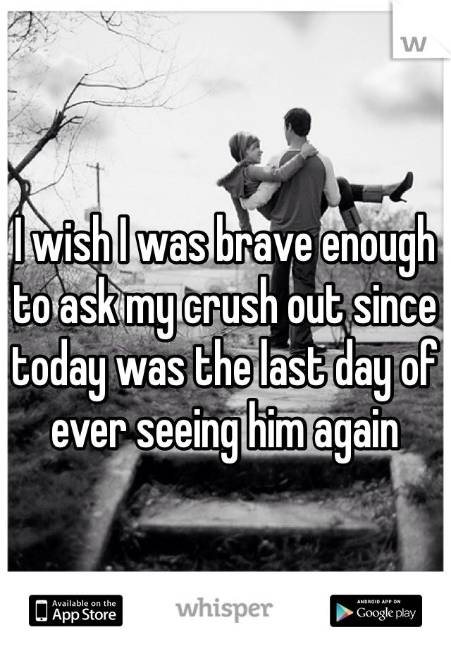 I wish I was brave enough to ask my crush out since today was the last day of ever seeing him again