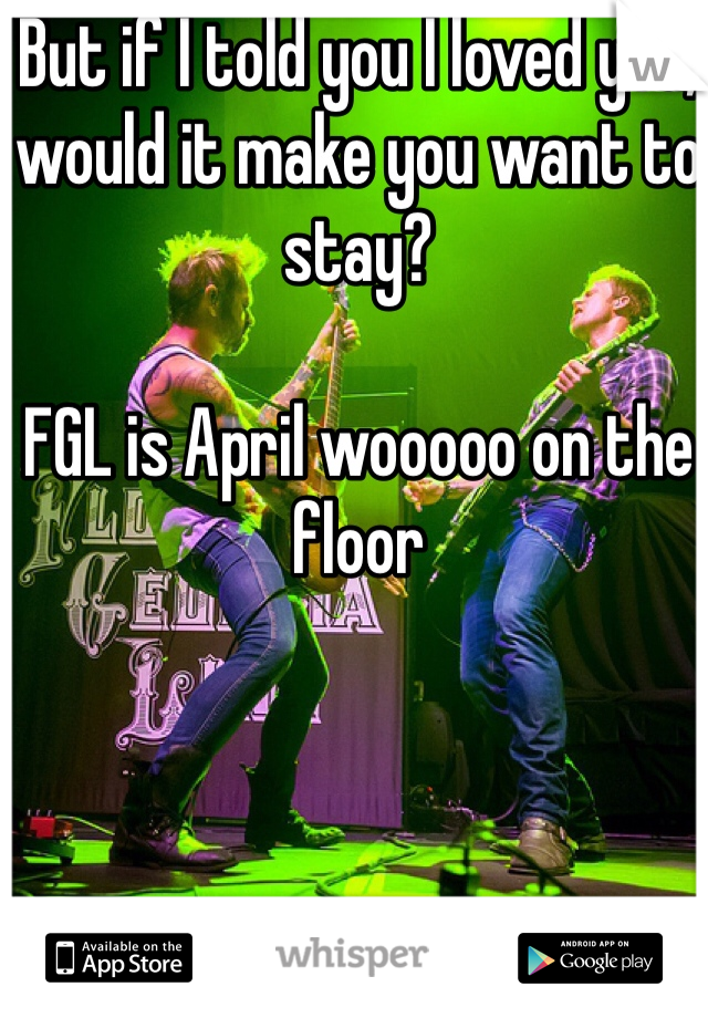 But if I told you I loved you, would it make you want to stay?  FGL is April wooooo on the floor