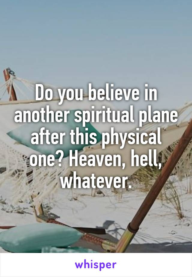 Do you believe in another spiritual plane after this physical one? Heaven, hell, whatever.