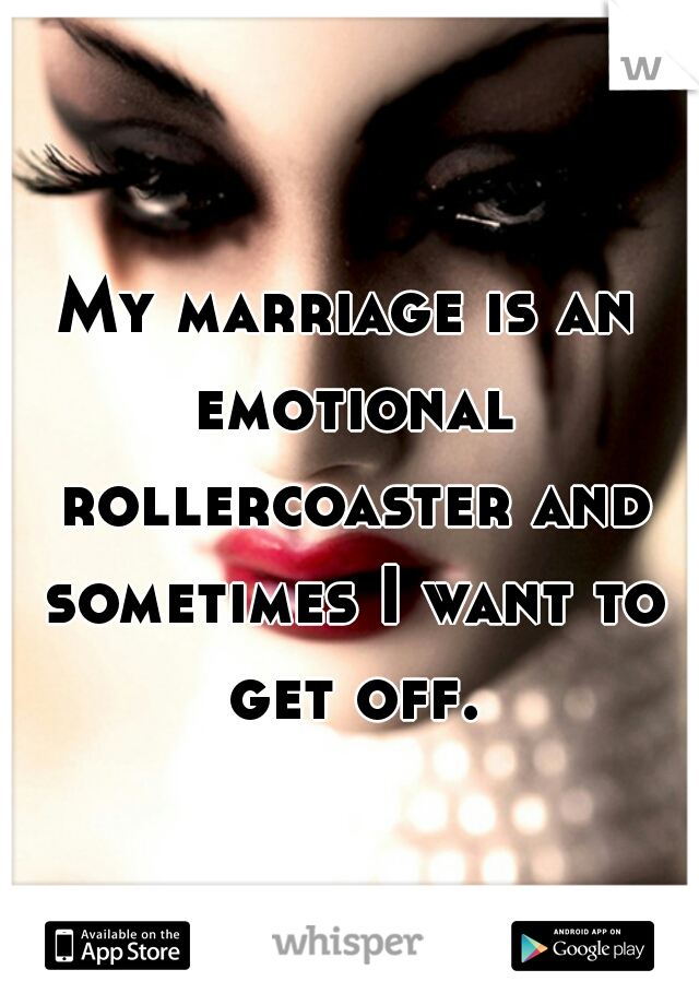 My marriage is an emotional rollercoaster and sometimes I want to get off.