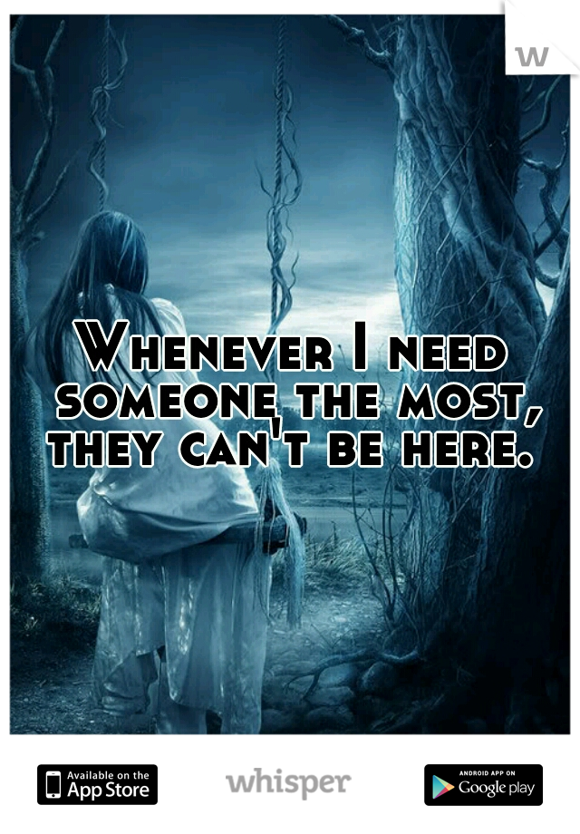 Whenever I need someone the most, they can't be here.