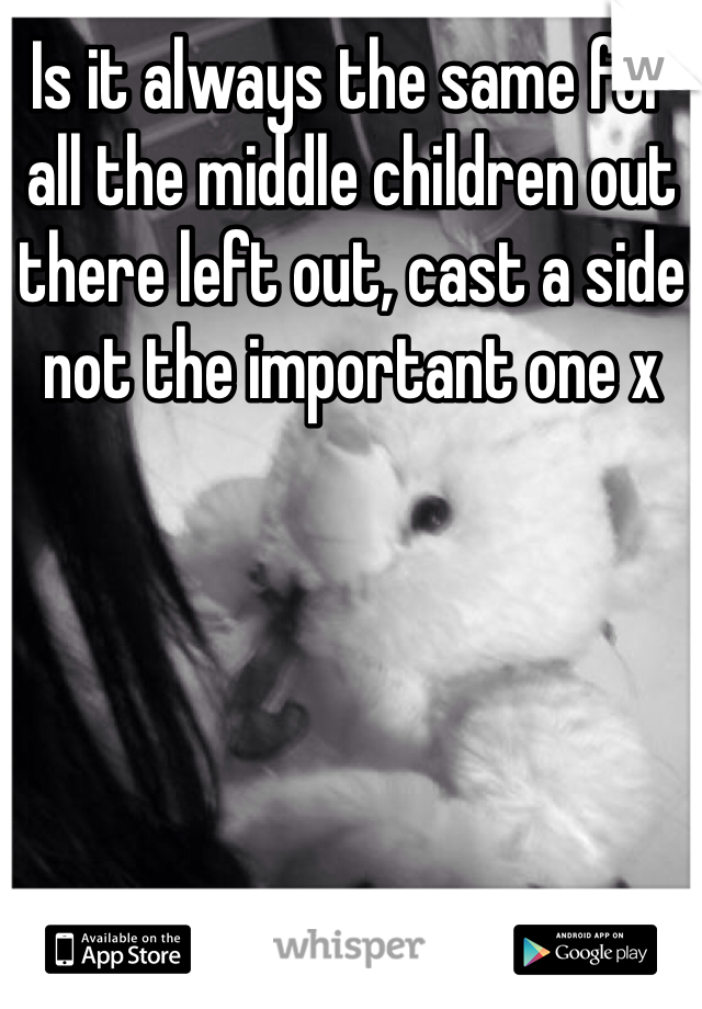 Is it always the same for all the middle children out there left out, cast a side not the important one x