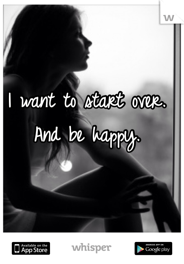 I want to start over. And be happy.
