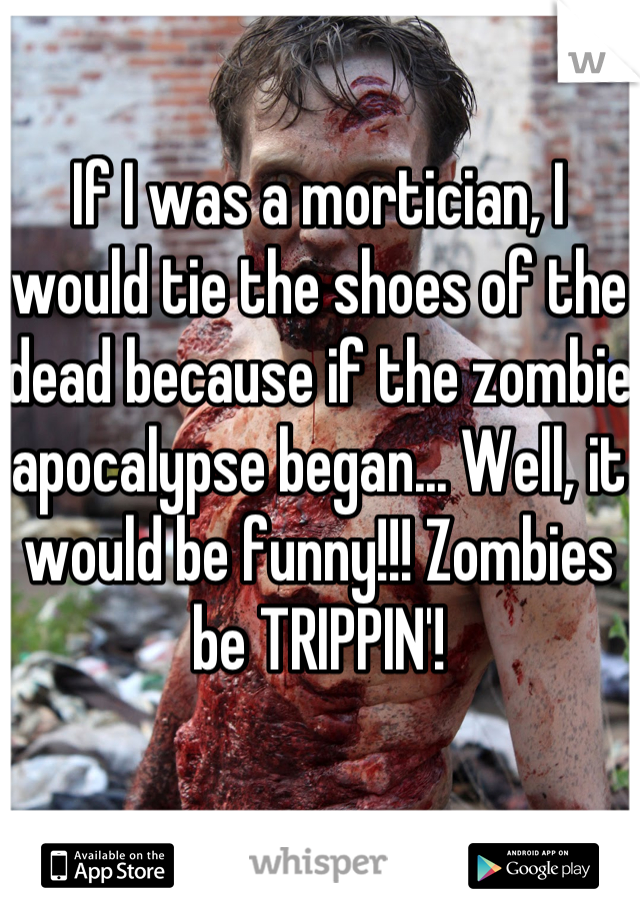 If I was a mortician, I would tie the shoes of the dead because if the zombie apocalypse began... Well, it would be funny!!! Zombies be TRIPPIN'!