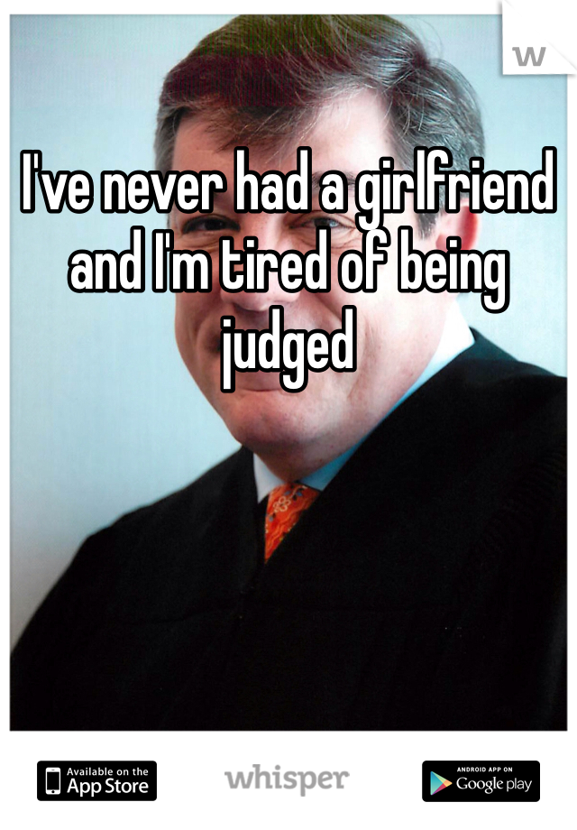 I've never had a girlfriend and I'm tired of being judged