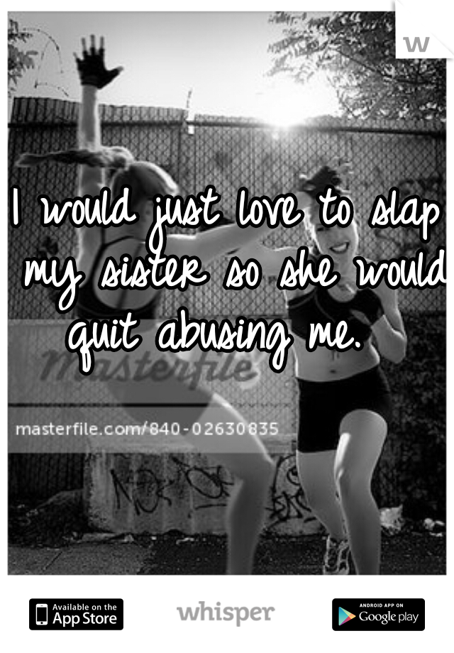 I would just love to slap my sister so she would quit abusing me.