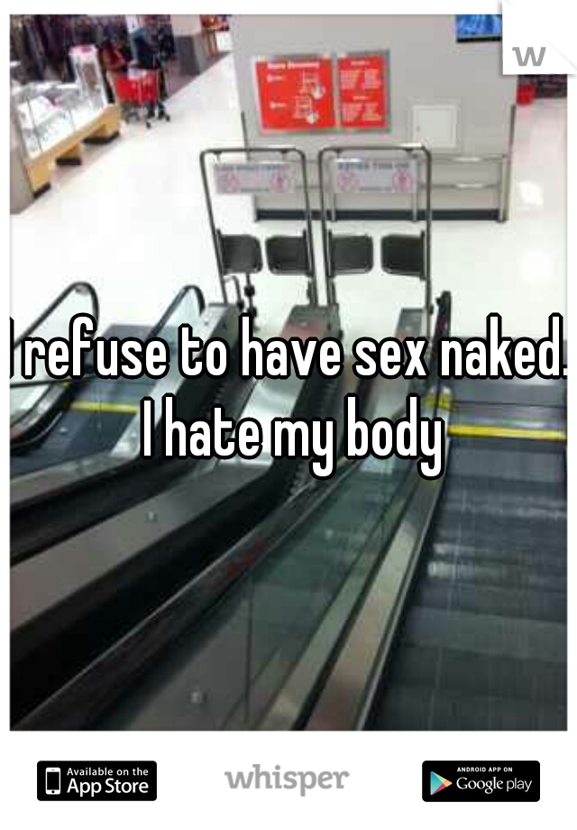 I refuse to have sex naked. I hate my body
