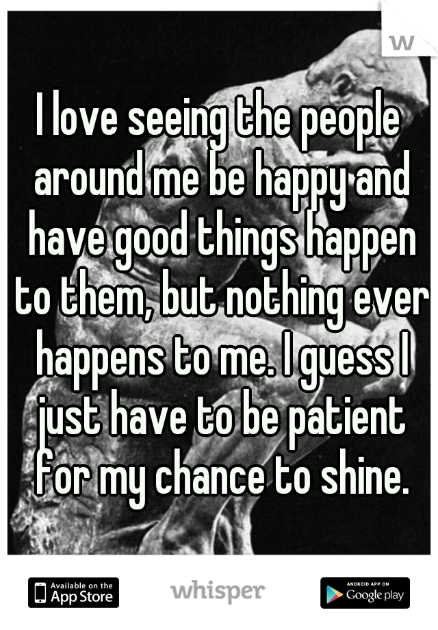 I love seeing the people around me be happy and have good things happen to them, but nothing ever happens to me. I guess I just have to be patient for my chance to shine.