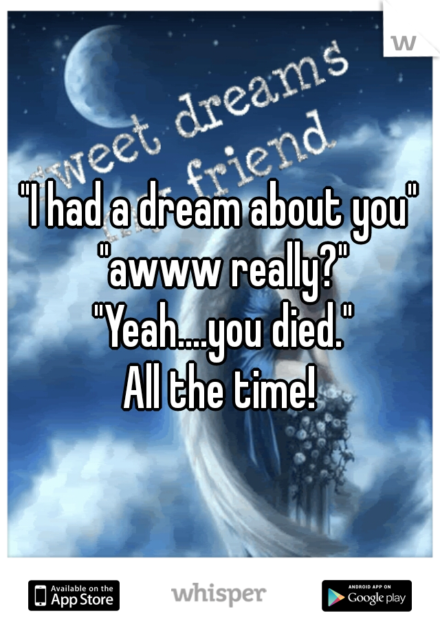 """I had a dream about you"" ""awww really?"" ""Yeah....you died.""  All the time!"