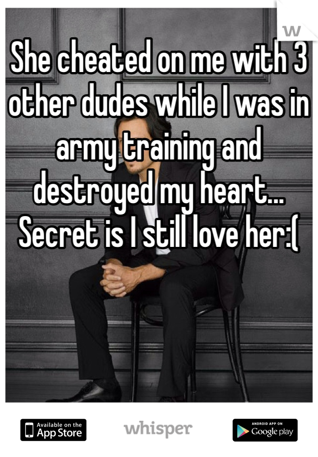 She cheated on me with 3 other dudes while I was in army training and destroyed my heart... Secret is I still love her:(
