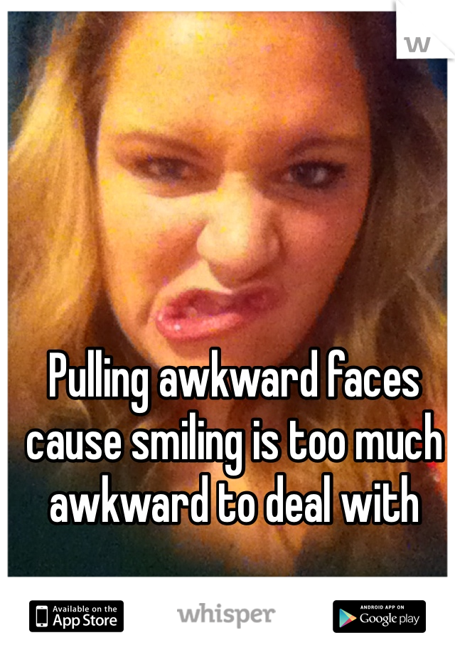 Pulling awkward faces cause smiling is too much awkward to deal with