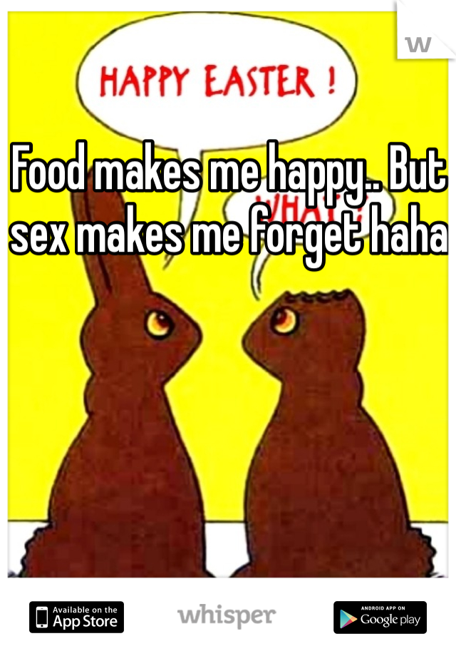 Food makes me happy.. But sex makes me forget haha