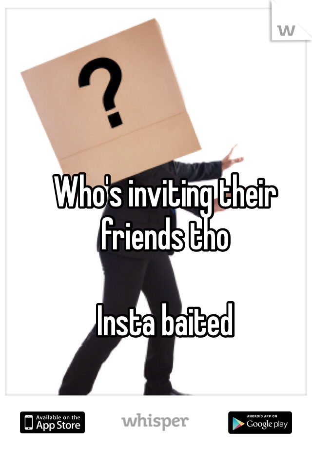 Who's inviting their friends tho  Insta baited
