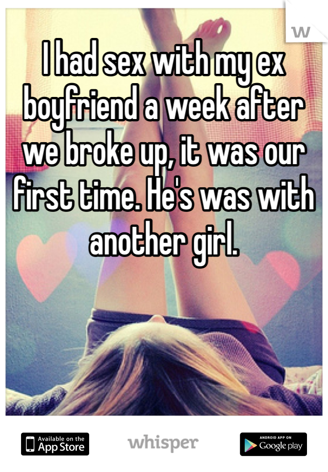 I had sex with my ex boyfriend a week after we broke up, it was our first time. He's was with another girl.
