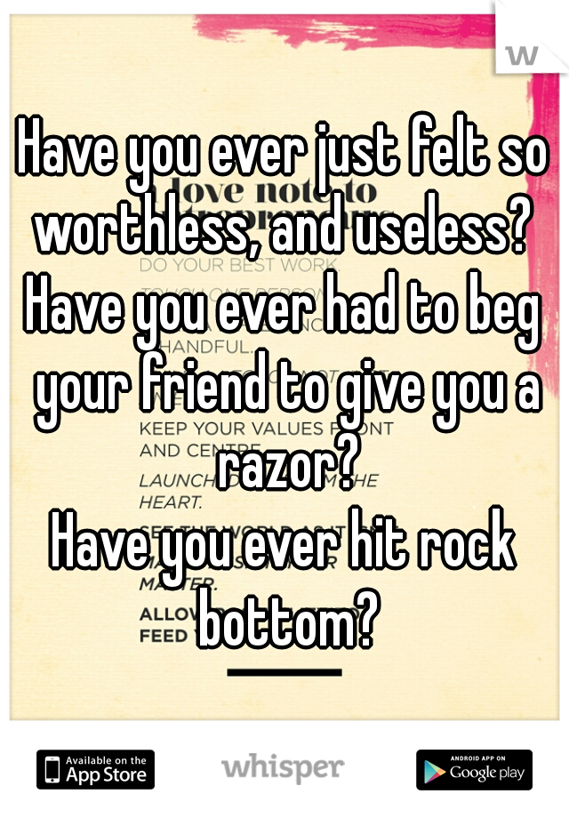 Have you ever just felt so worthless, and useless?  Have you ever had to beg your friend to give you a razor? Have you ever hit rock bottom?