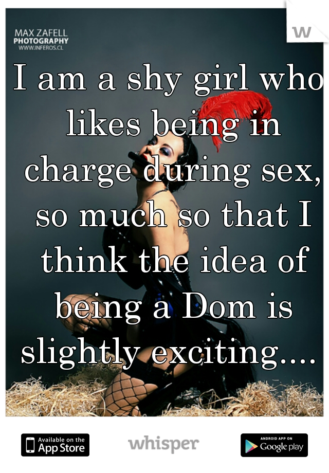 I am a shy girl who likes being in charge during sex, so much so that I think the idea of being a Dom is slightly exciting....