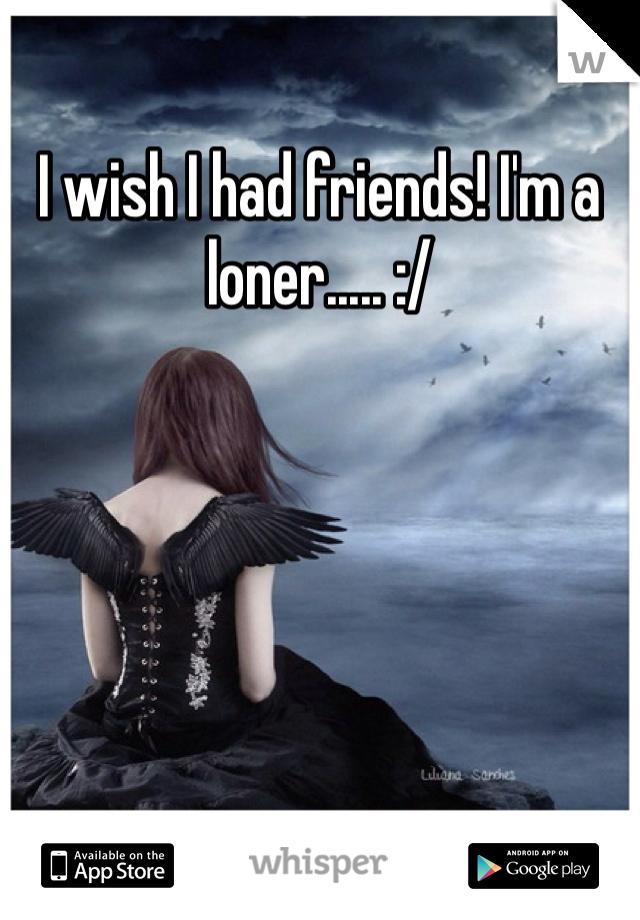 I wish I had friends! I'm a loner..... :/