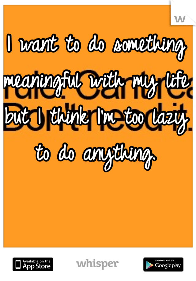 I want to do something meaningful with my life but I think I'm too lazy to do anything.