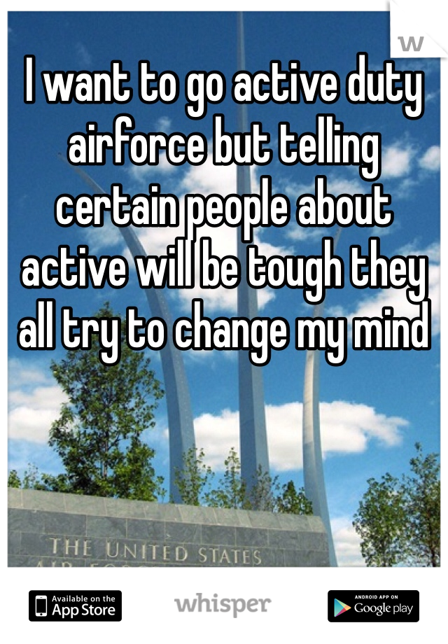 I want to go active duty airforce but telling certain people about active will be tough they all try to change my mind